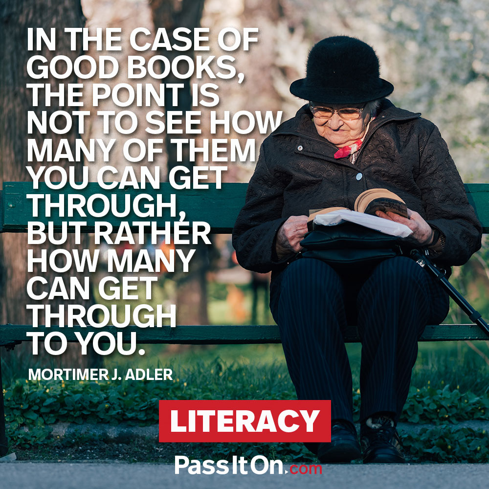 In the case of good books, the point is not to see how many of them you can get through, but rather how many can get through to you.  —Mortimer J. Adler