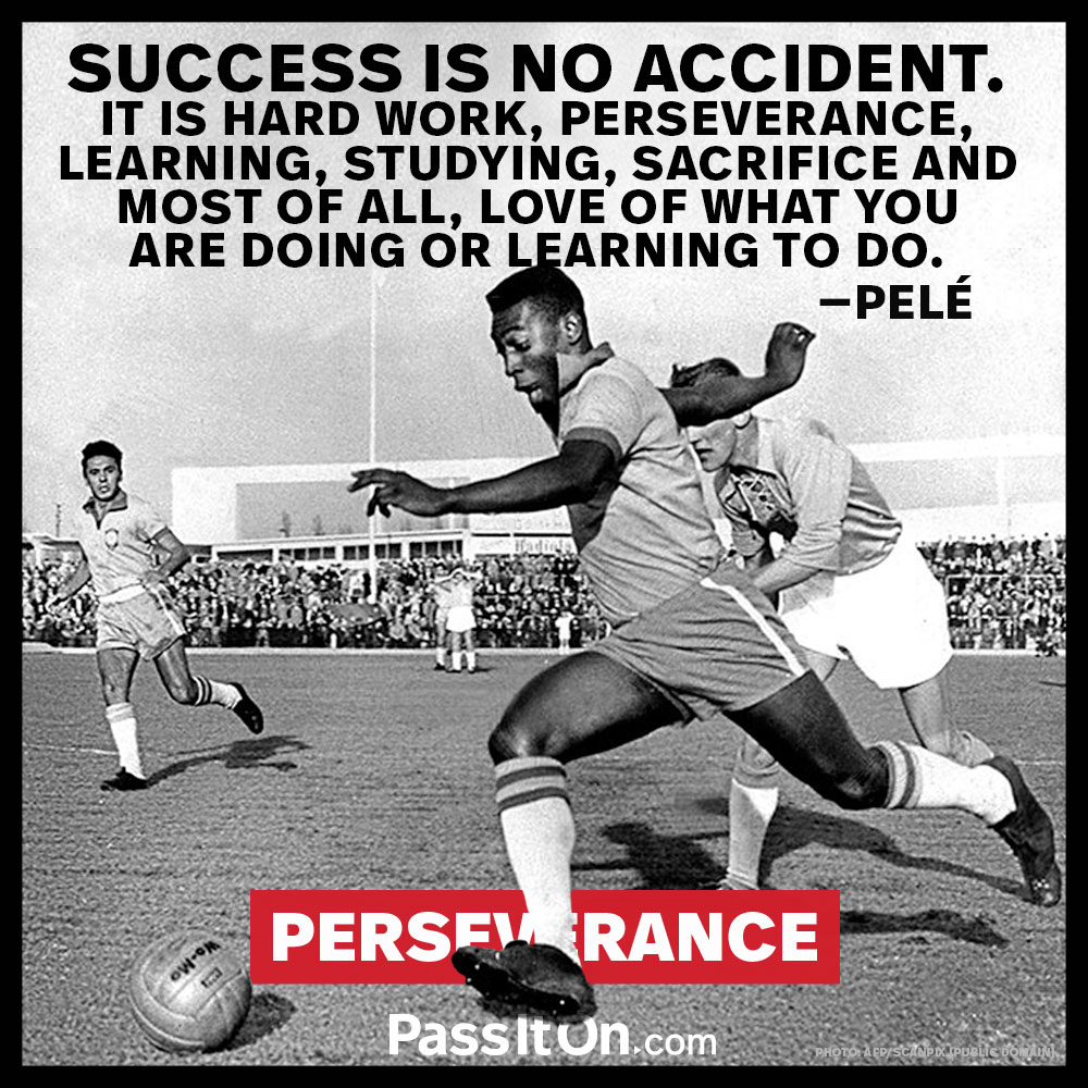 Success is no accident. It is hard work, perseverance, learning, studying, sacrifice and most of all, love of what you are doing or leading to do. —Pelé