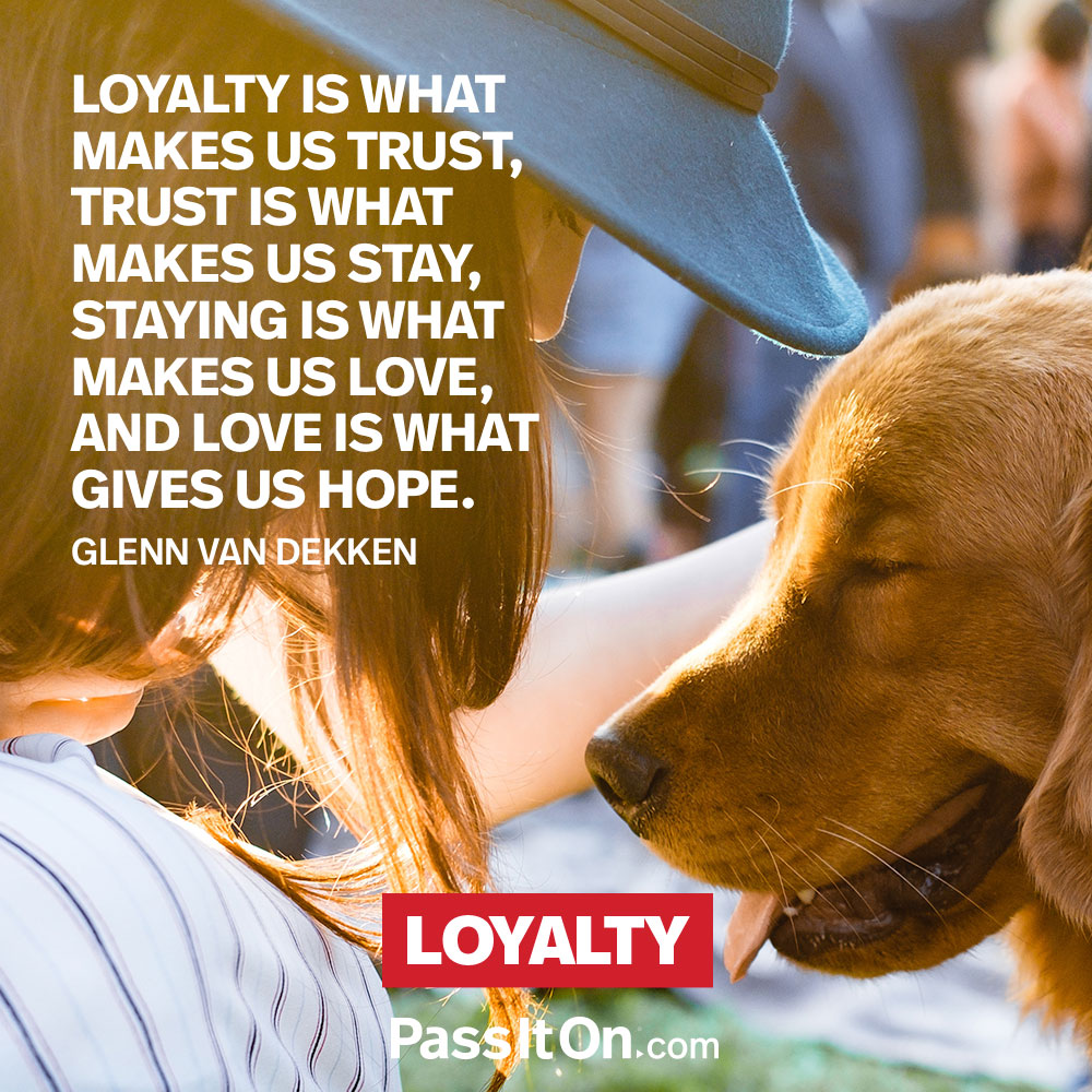 Loyalty is what makes us trust, trust is what makes us stay, staying is what makes us love, and love is what gives us hope. —Glenn Van Dekken