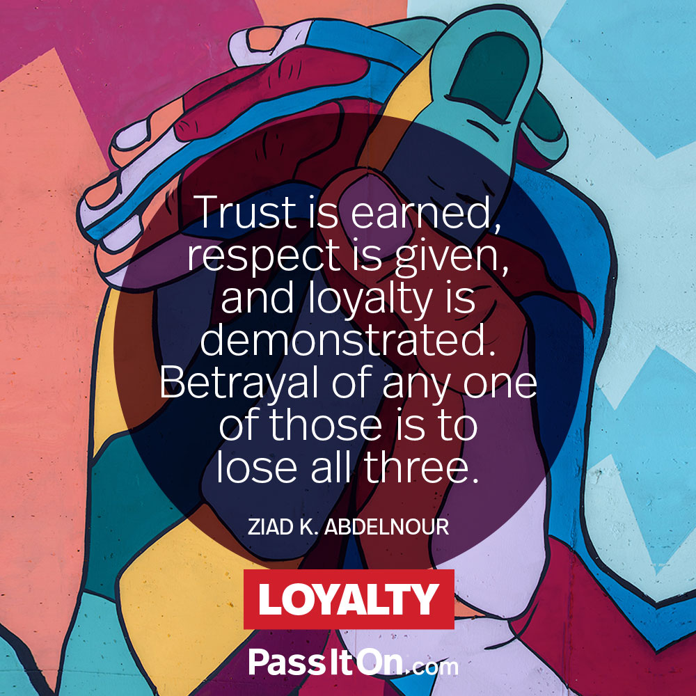 Trust is earned, respect is given, and loyalty is demonstrated. Betrayal of any one of those is to lose all three. —Ziad K. Abdelnour