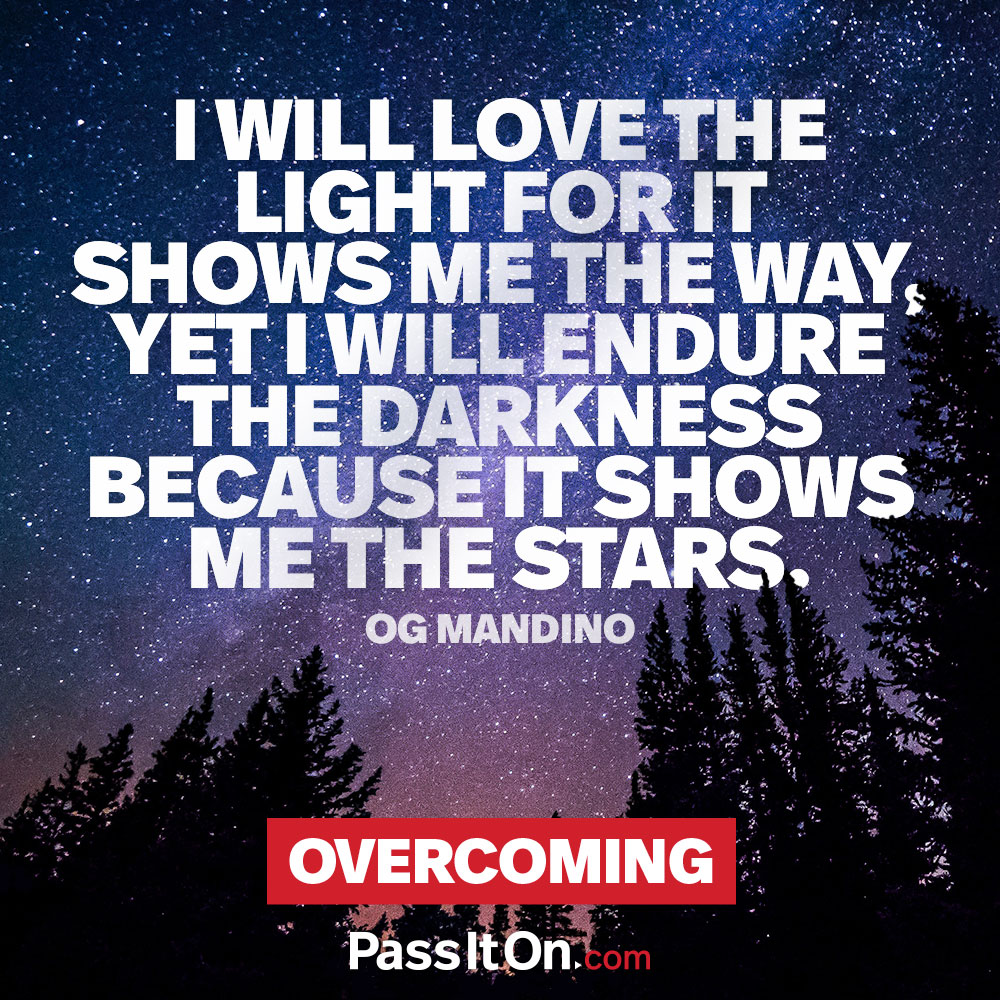 I will love the light for it shows me the way, yet I will endure the darkness because it shows me the stars —Og Mandino