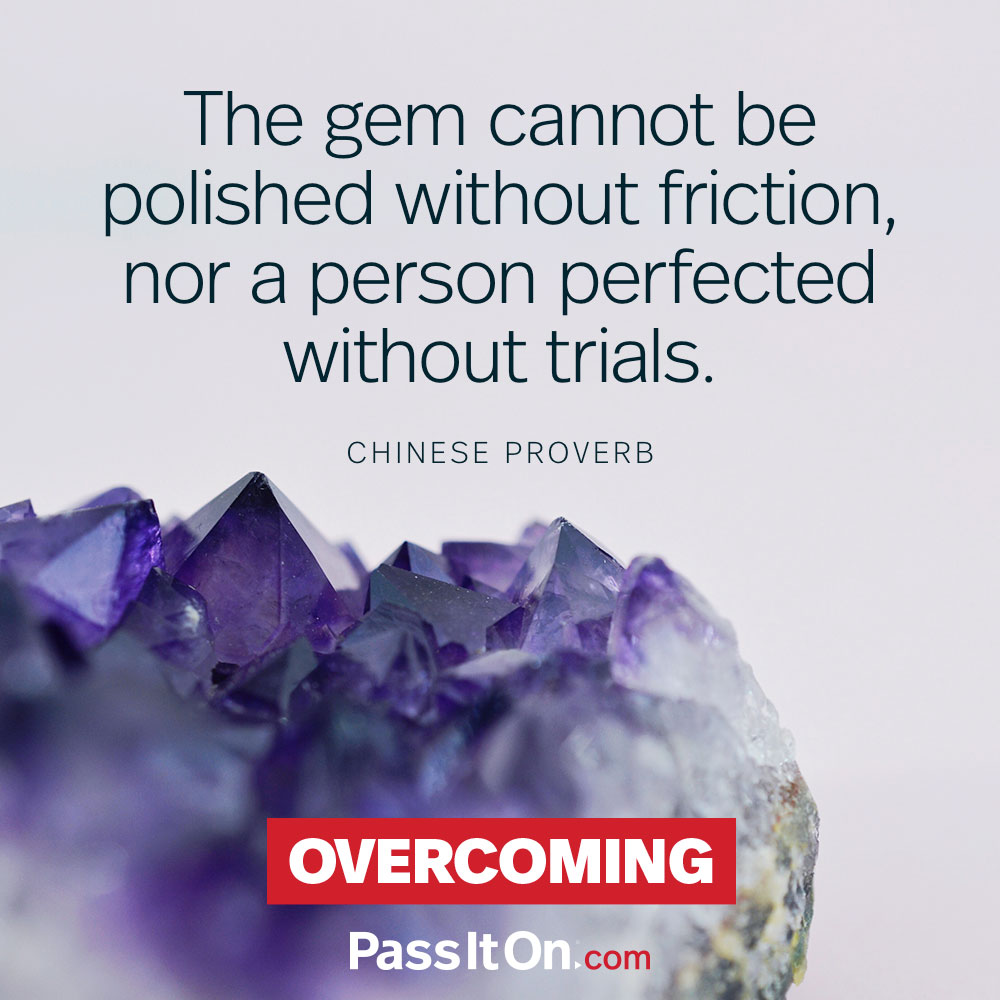 The gem cannot be polished without friction, nor a person perfected without trials.  —Chinese Proverb