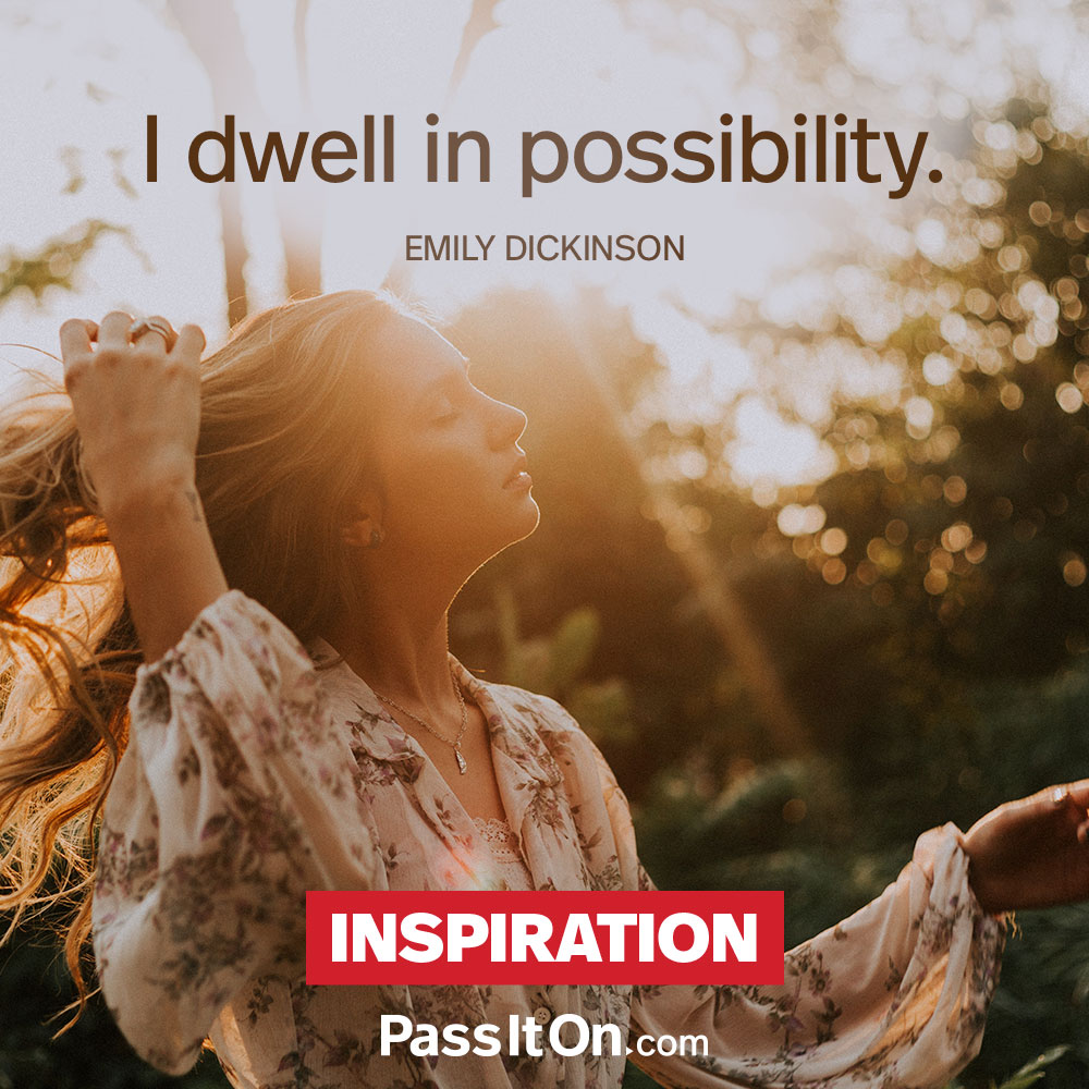 I dwell in possibility. —Emily Dickinson