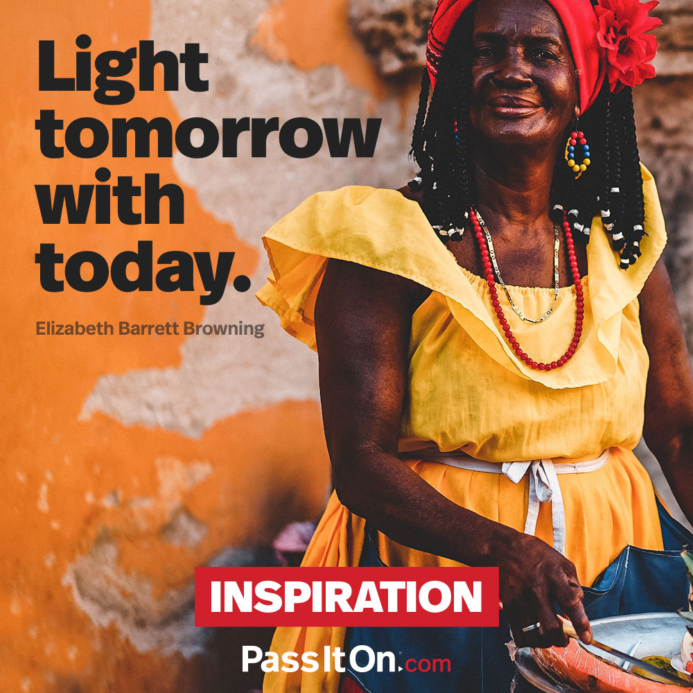 Light tomorrow with today. —Elizabeth Barrett Browning