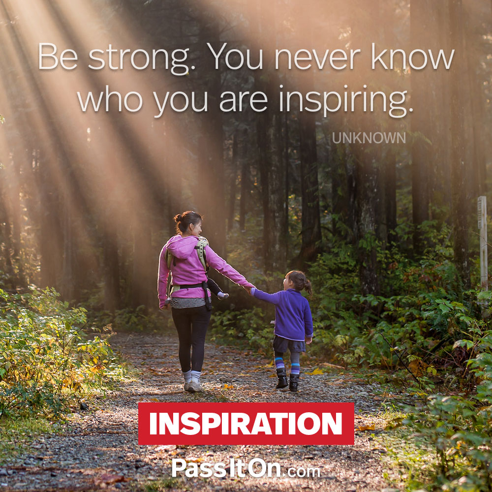 Be strong. You never know who you are inspiring. —Unknown