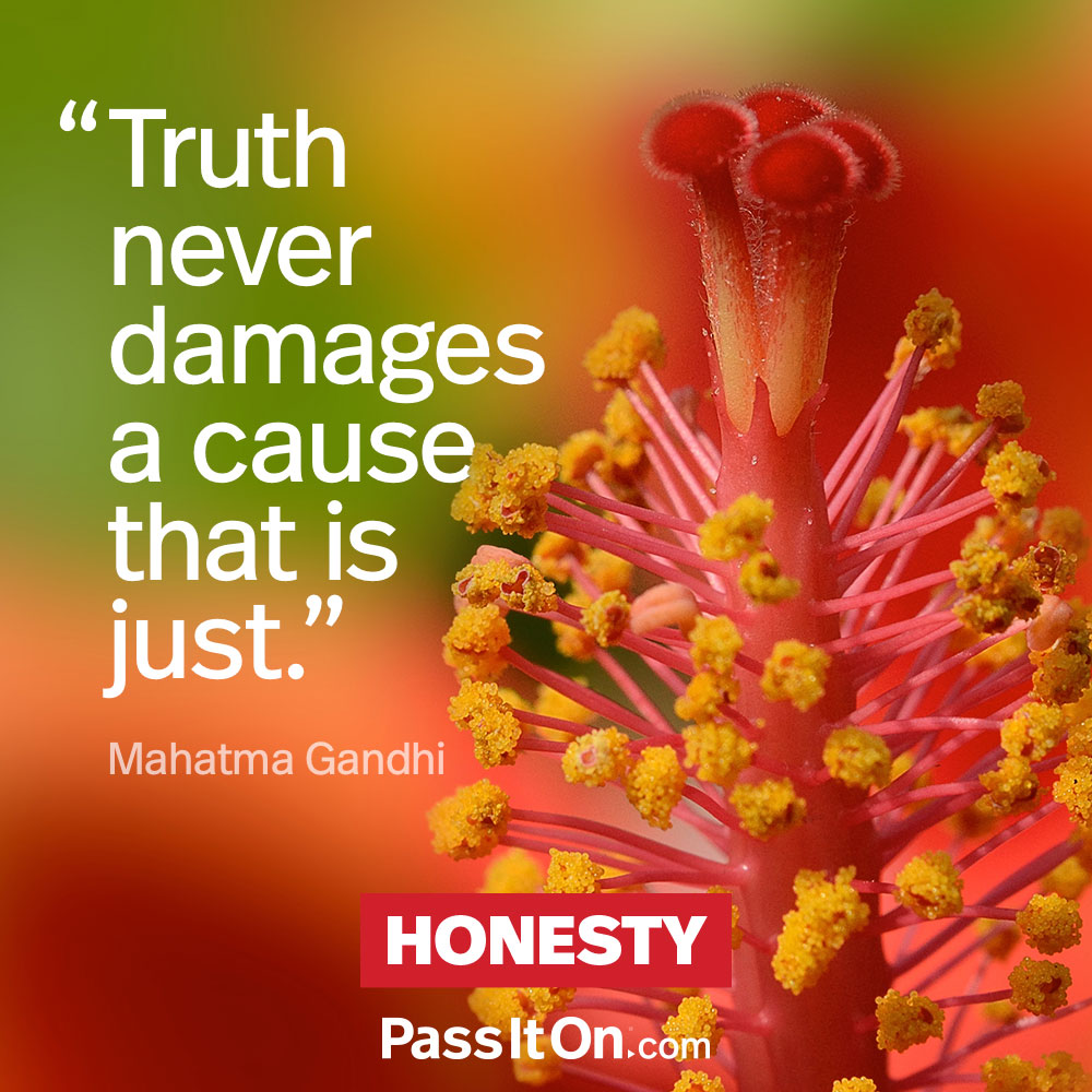 Truth never damages a cause that is just. —Mohandas Karamchand Gandhi