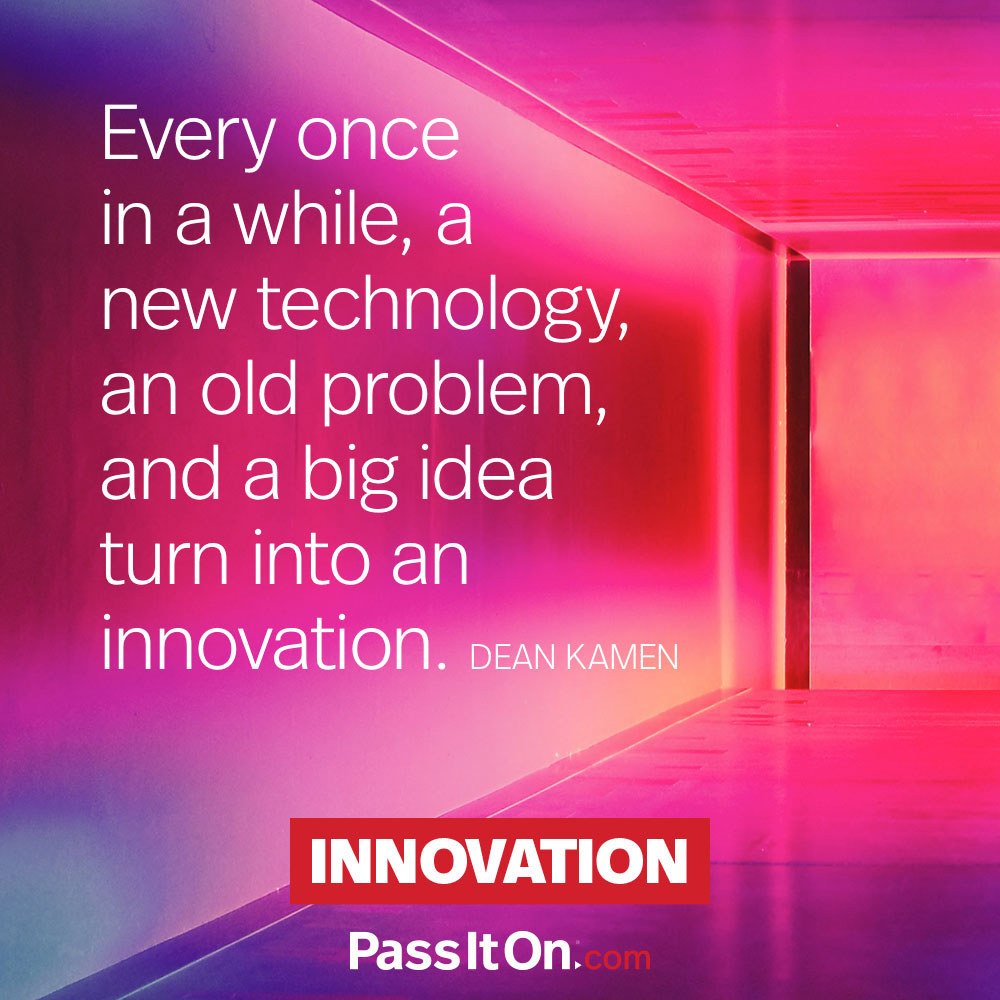 Every once in a while, a new technology, an old problem, and a big idea turn into an innovation. —Dean Kamen