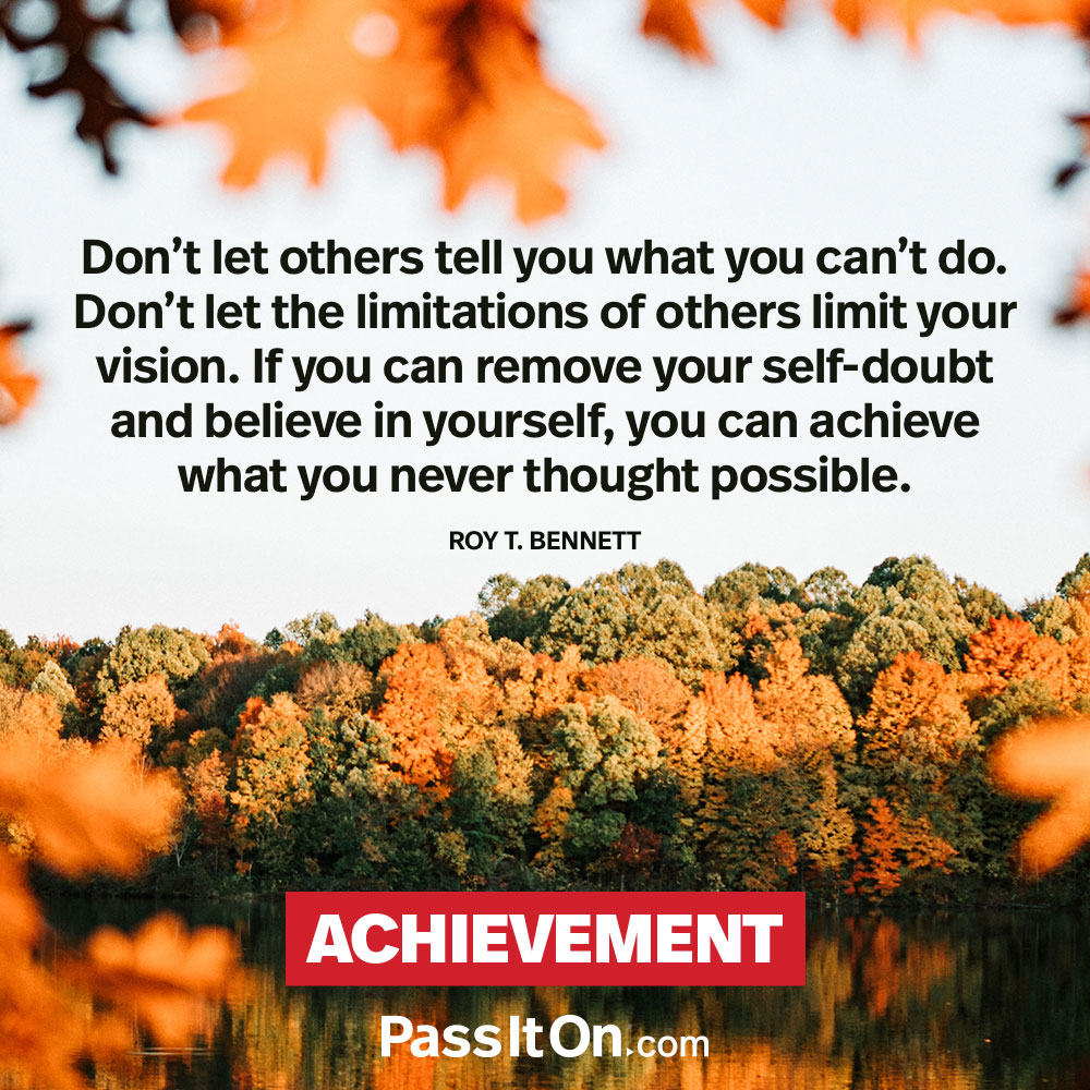 Don't let others tell you what you can't do. Don't let the limitations of others limit your vision. If you can remove your self-doubt and believe in yourself, you can achieve what you never thought possible. —Roy T. Bennett