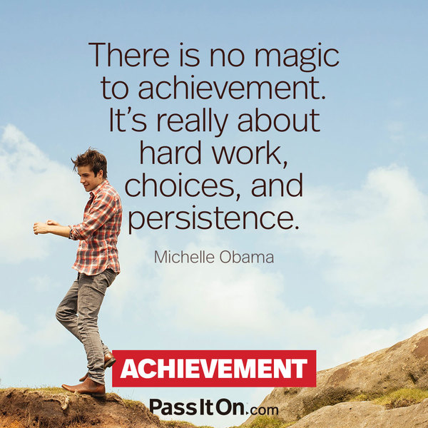 There is no magic to achievement. It's really about hard work, choices, and persistence. Michelle Obama