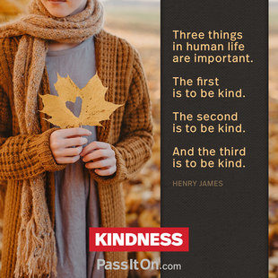 Three things in human life are important. The first is to be kind. The second is to be kind. And the third is to be kind. #<Author:0x00007f44f2589f60>