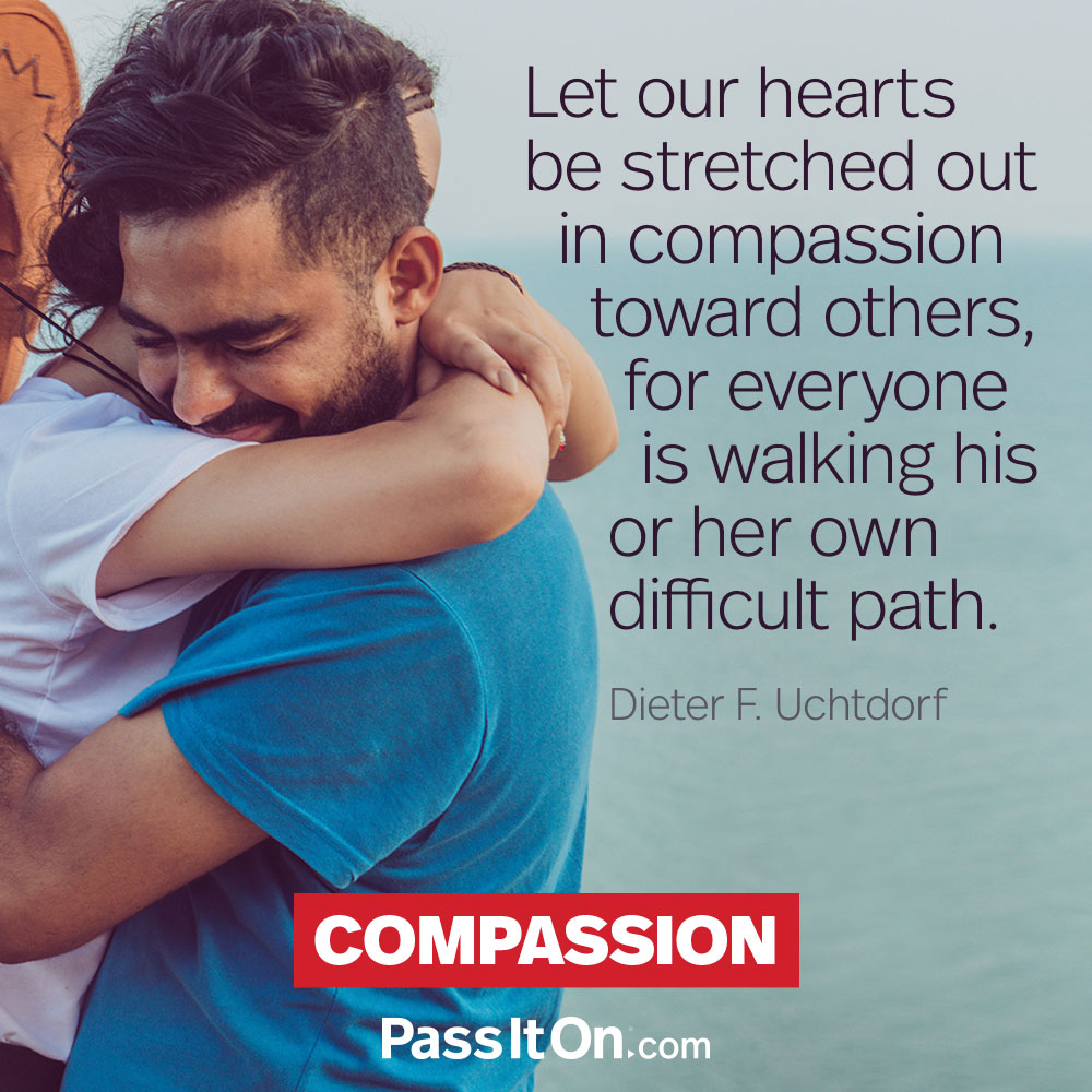Let our hearts be stretched out in compassion toward others, for everyone is walking his or her own difficult path. —Dieter F. Uchtdorf