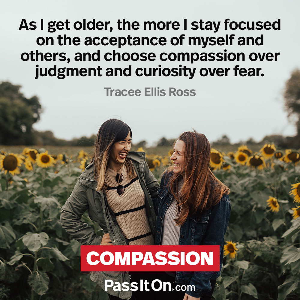 As I get older, the more I stay focused on the acceptance of myself and others, and choose compassion over judgment and curiosity over fear. —Tracee Ellis Ross