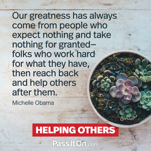 Our greatness has always come from people who expect nothing and take nothing for granted—folks who work hard for what they have, then reach back and help others after them. #<Author:0x000055f3624830b8>