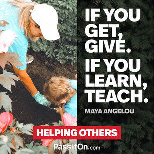 If you get, give. If you learn, teach. #<Author:0x00007f2482a26b30>