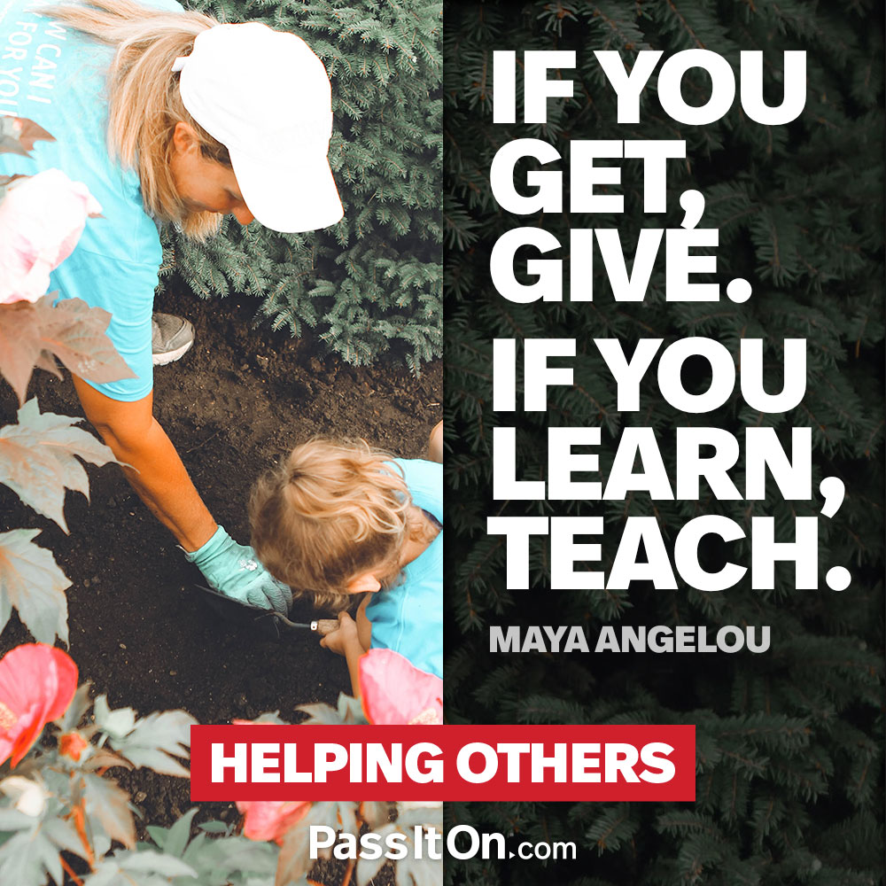 If you get, give. If you learn, teach. —Maya Angelou