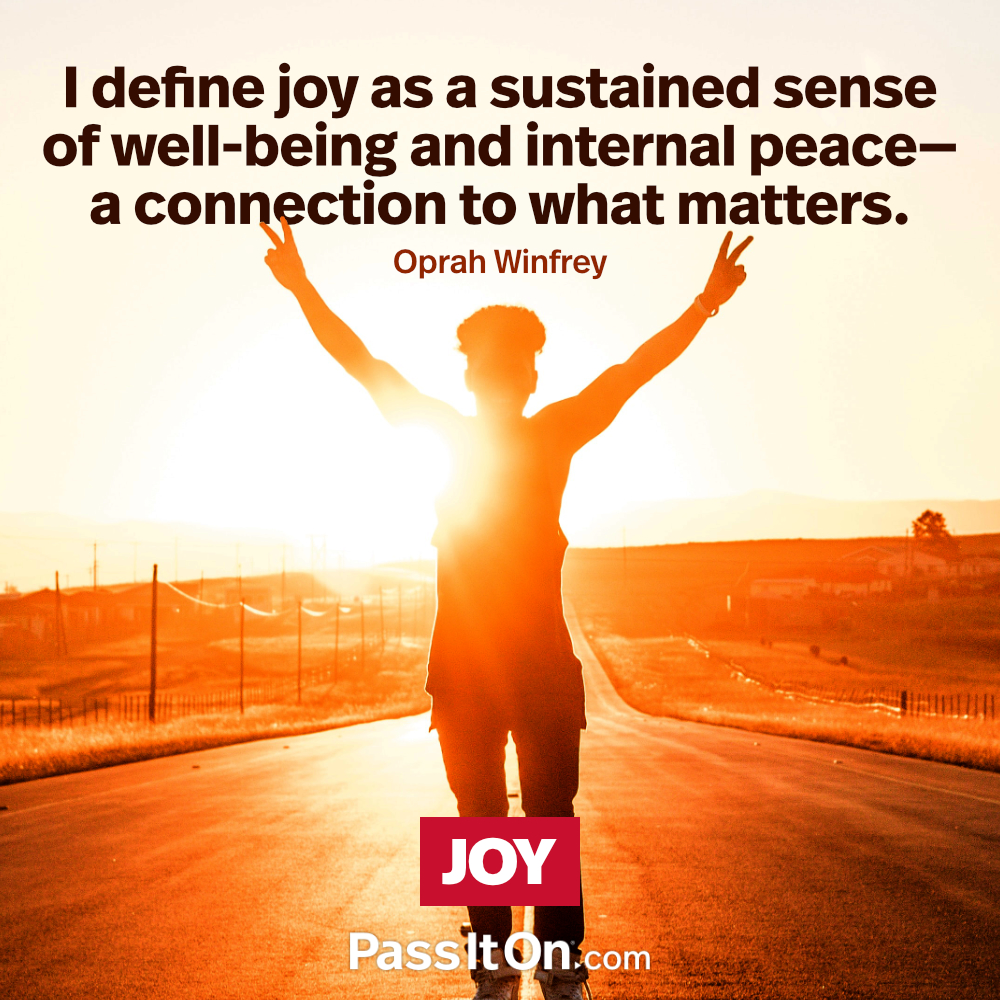 I define joy as a sustained sense of well-being and internal peace—a connection to what matters. —Oprah Winfrey