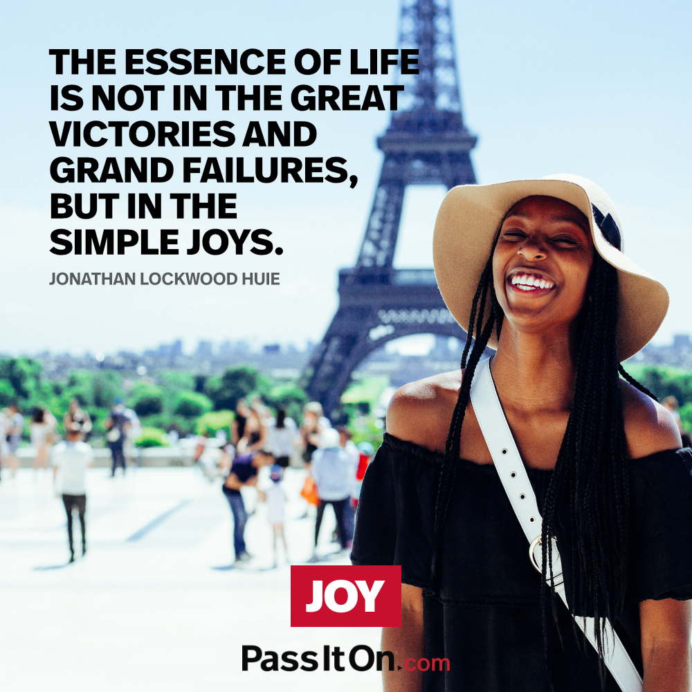 The essence of life is not in the great victories and grand failures, but in the simple joys. —Jonathan Lockwood Huie