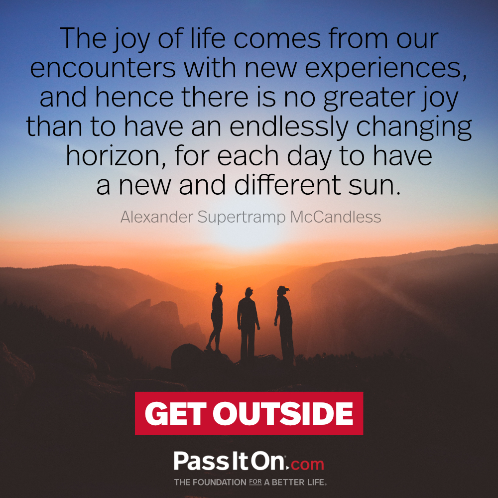 The joy of life comes from our encounters with new experiences, and hence there is no greater joy than to have an endlessly changing horizon, for each day to have a new and different sun. —Christopher McCandless