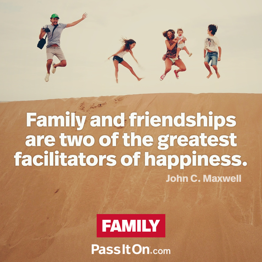 Family and friendships are two of the greatest facilitators of happiness. —John Maxwell