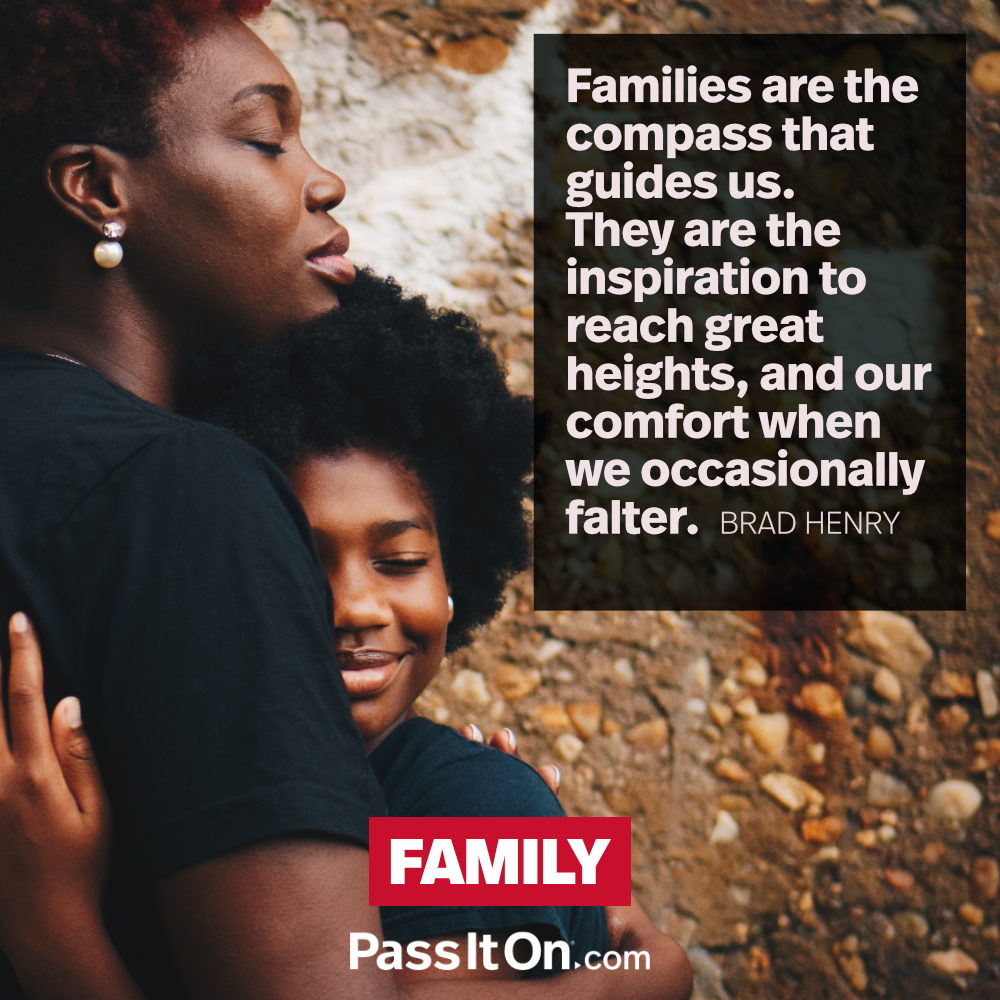 Families are the compass that guides us. They are the inspiration to reach great heights, and our comfort when we occasionally falter. —Brad Henry