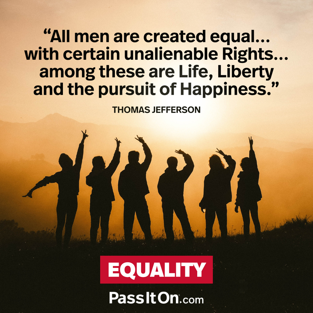 All men are created equal... with certain unalienable Rights... among these are Life, Liberty and the pursuit of Happiness. —Thomas Jefferson