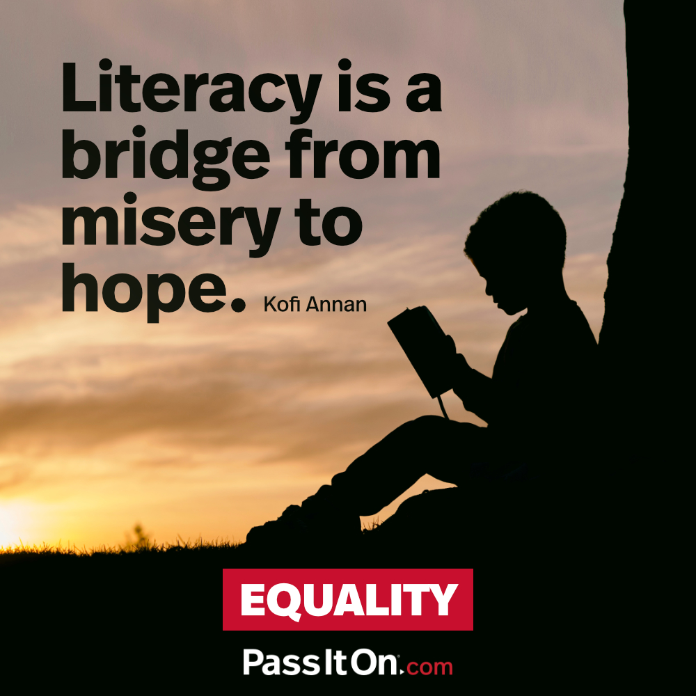 Literacy is a bridge from misery to hope. —Kofi Annan