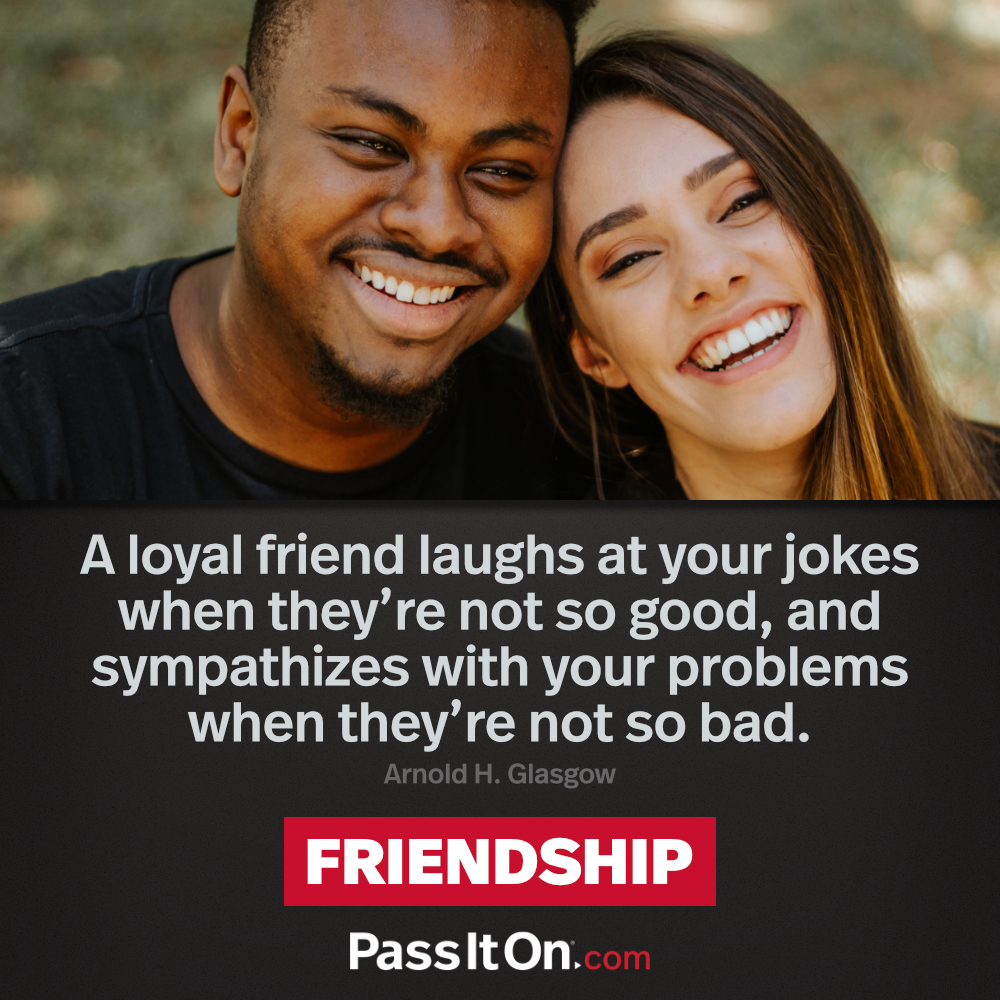 A loyal friend laughs at your jokes when they're not so good, and sympathizes with your problems when they're not so bad. —Arnold H. Glasgow