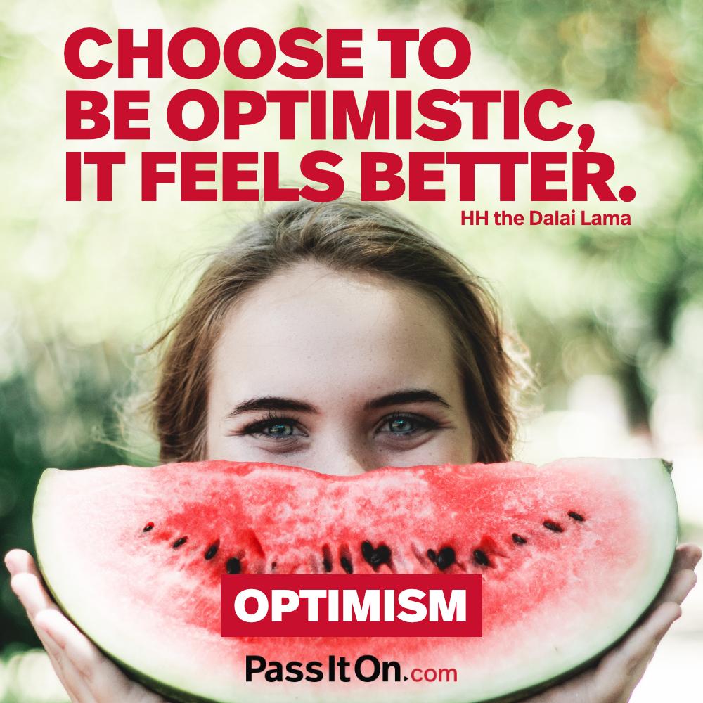 Choose to be optimistic, it feels better. —The 14th Dalai Lama