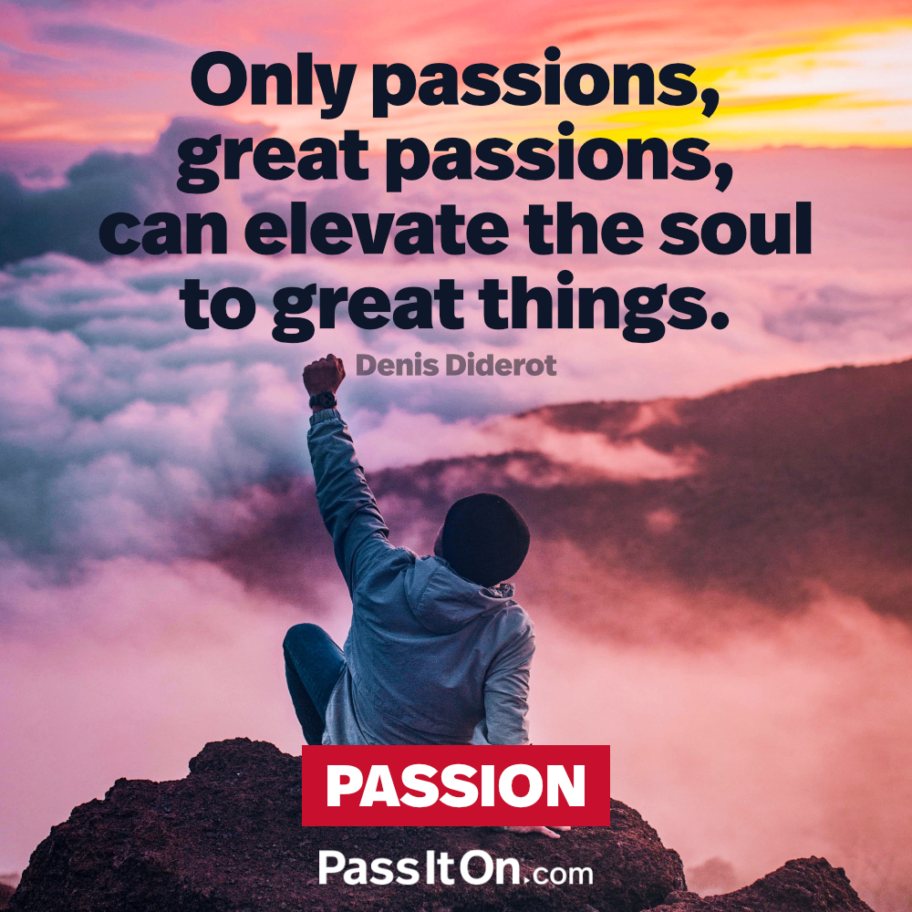 Only passions, great passions, can elevate the soul to great things. —Denis Diderot