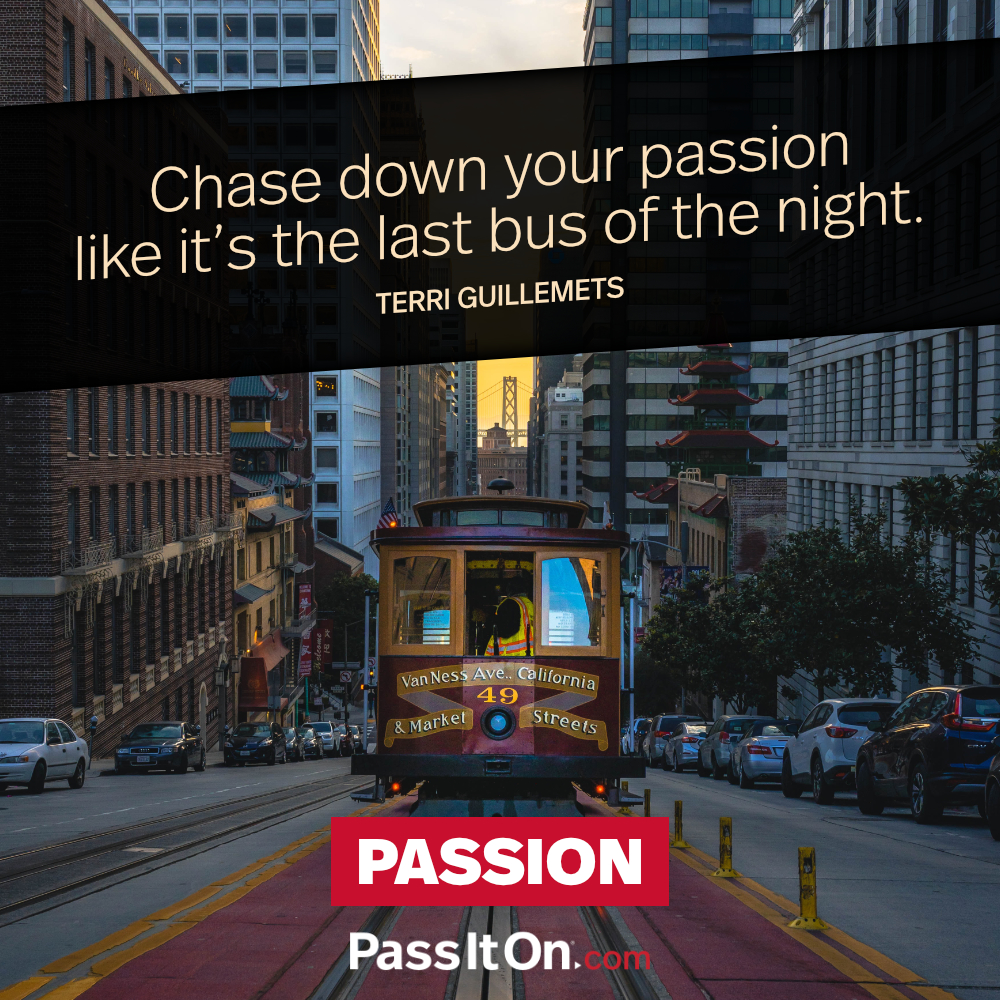 Chase down your passion like it's the last bus of the night. —Terri Guillemets