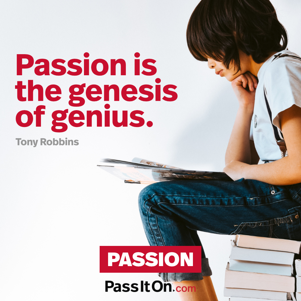 Passion is the genesis of genius. —Anthony Robbins