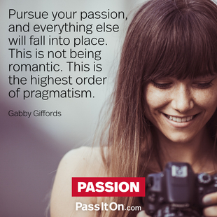 Pursue your passion, and everything else will fall into place. This is not being romantic. This is the highest order of pragmatism. #<Author:0x00007fbee6c25220>
