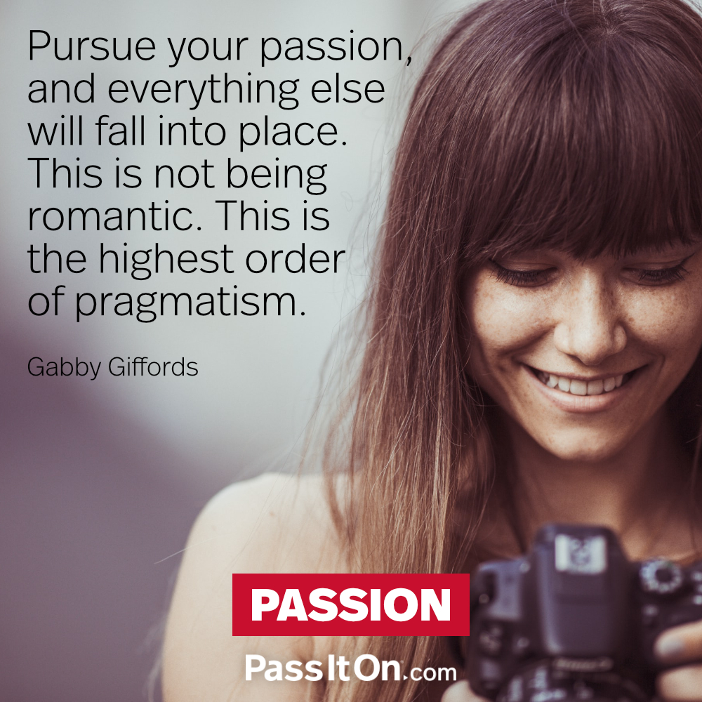 Pursue your passion, and everything else will fall into place. This is not being romantic. This is the highest order of pragmatism. —Gaby Giffords