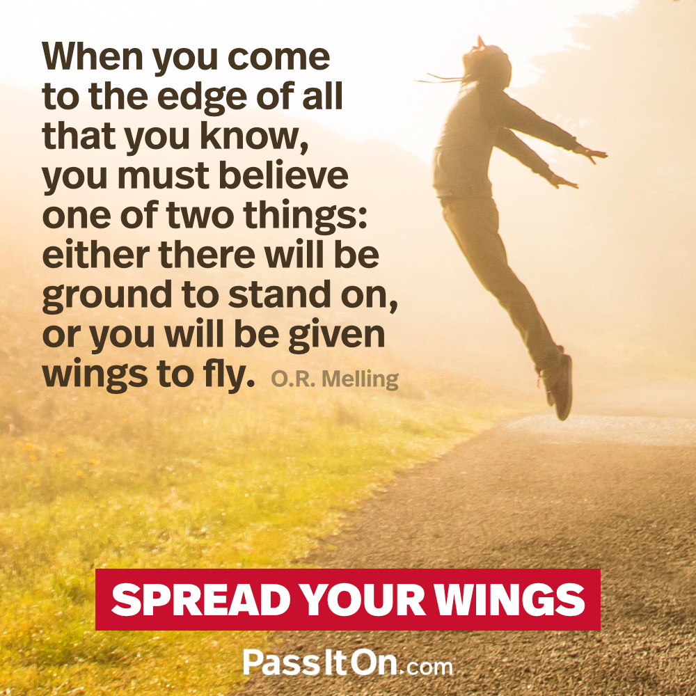 When you come to the edge of all that you know, you must believe one of two things: either there will be ground to stand on, or you will be given wings to fly. —O.R. Melling