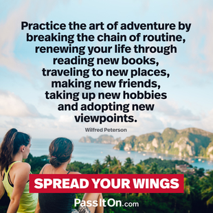 Practice the art of adventure by breaking the chain of routine, renewing your life through reading new books, traveling to new places, making new friends, taking up new hobbies and adopting new viewpoints. #<Author:0x00007f1ae1981770>