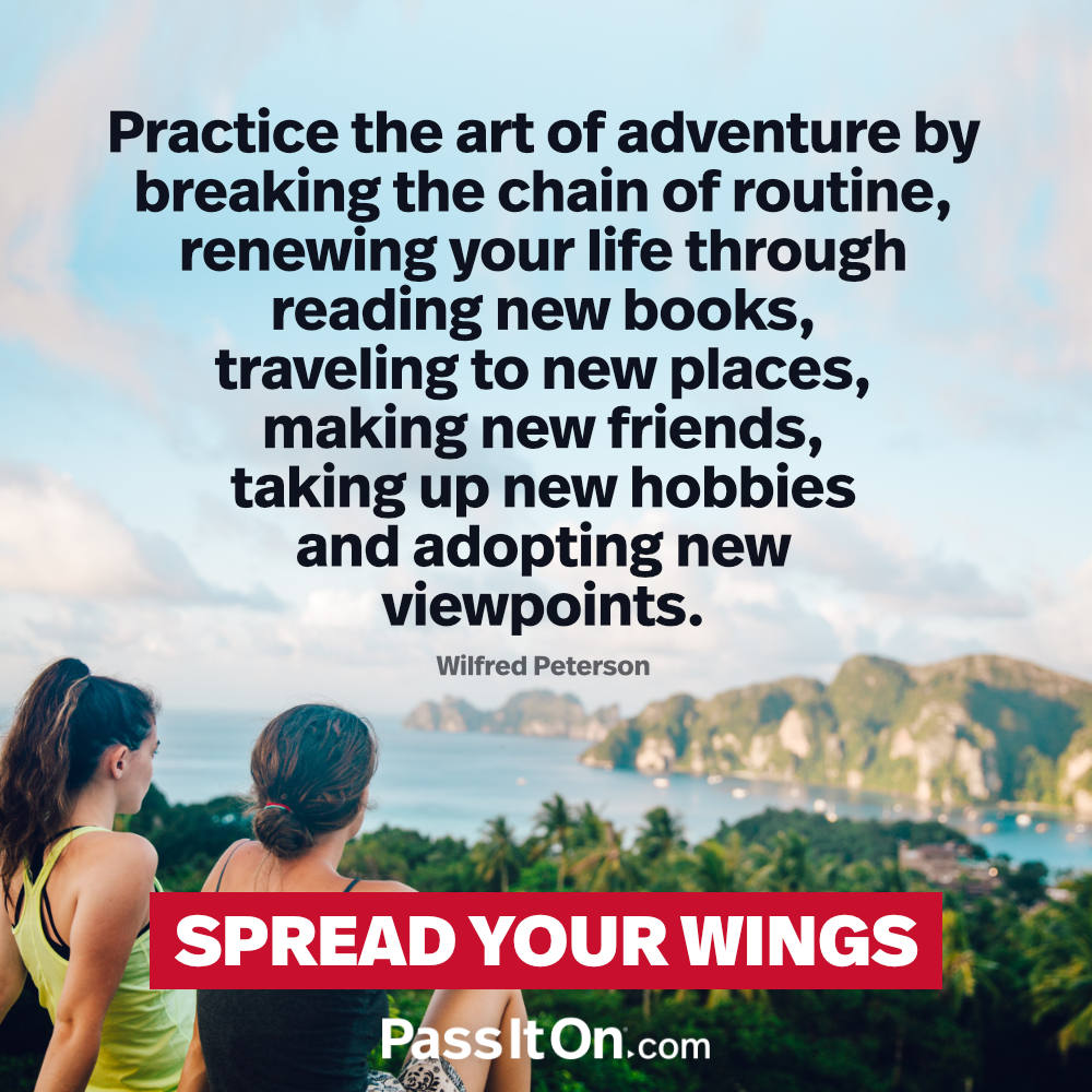 Practice the art of adventure by breaking the chain of routine, renewing your life through reading new books, traveling to new places, making new friends, taking up new hobbies and adopting new viewpoints. —Wilferd A. Peterson