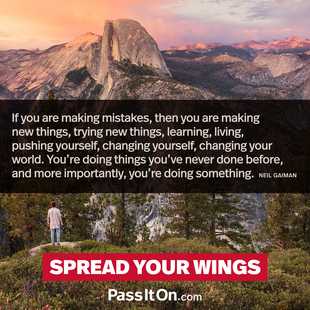If you are making mistakes, then you are making new things, trying new things, learning, living, pushing yourself, changing yourself, changing your world. You're doing things you've never done before, and more importantly, you're doing something. #<Author:0x00007f2efaa6a560>
