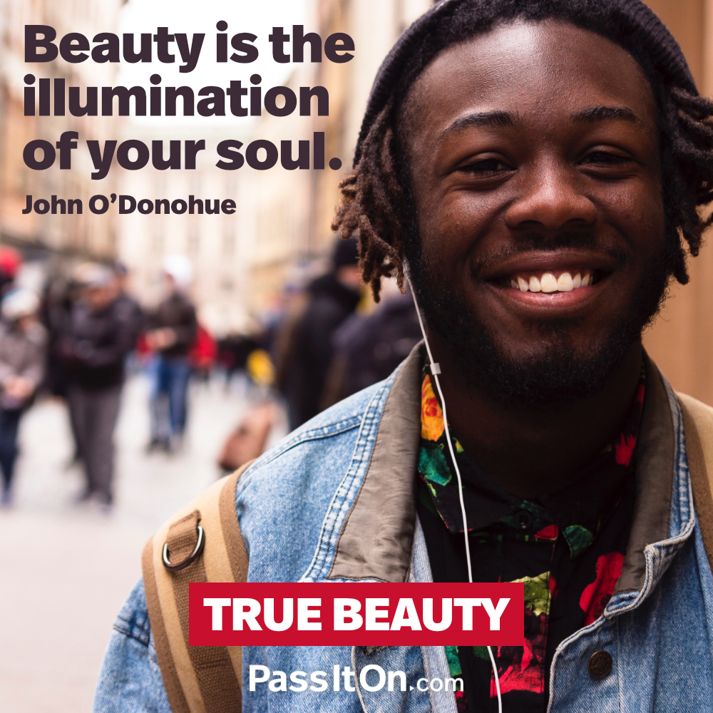 Beauty is the illumination of your soul. —John O'Donohue