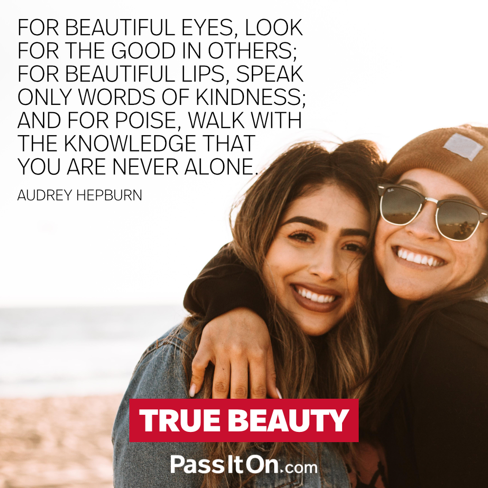 For beautiful eyes, look for the good in others; for beautiful lips, speak only words of kindness; and for poise, walk with the knowledge that you are never alone. —Audrey Hepburn