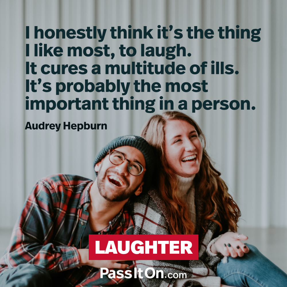 I honestly think it's the thing I like most, to laugh. It cures a multitude of ills. It's probably the most important thing in a person. —Audrey Hepburn