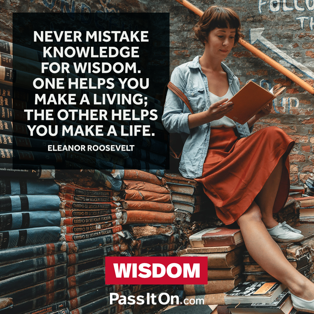 Never mistake knowledge for wisdom. One helps you make a living; the other helps you make a life. —Eleanor Roosevelt