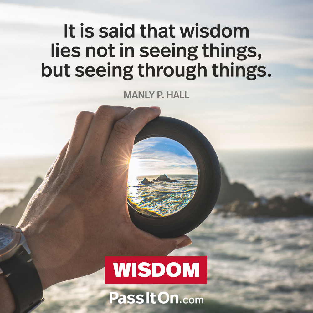 It is said that wisdom lies not in seeing things, but seeing through things. —Manly P. Hall