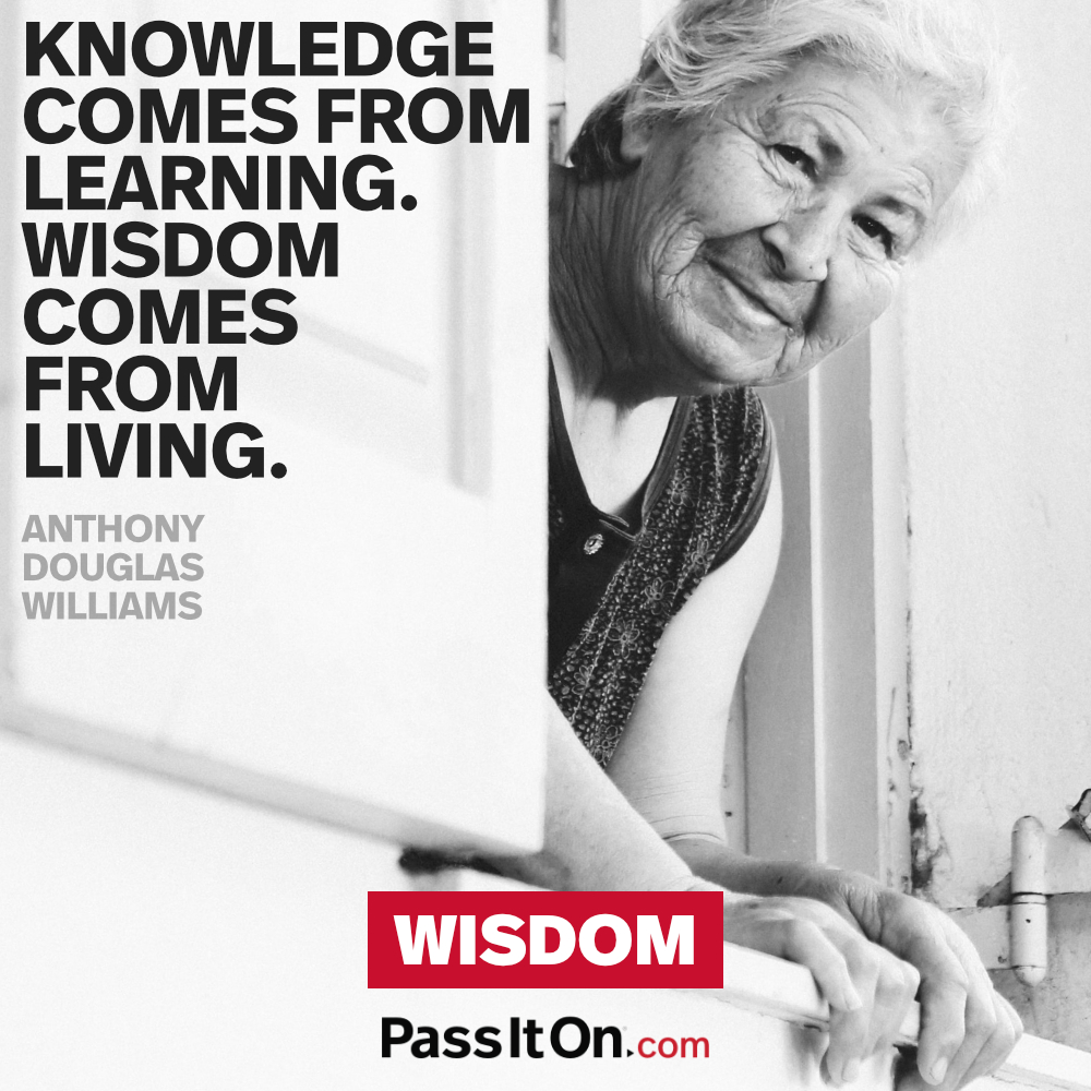 Knowledge comes from learning. Wisdom comes from living. —Anthony Douglas Williams