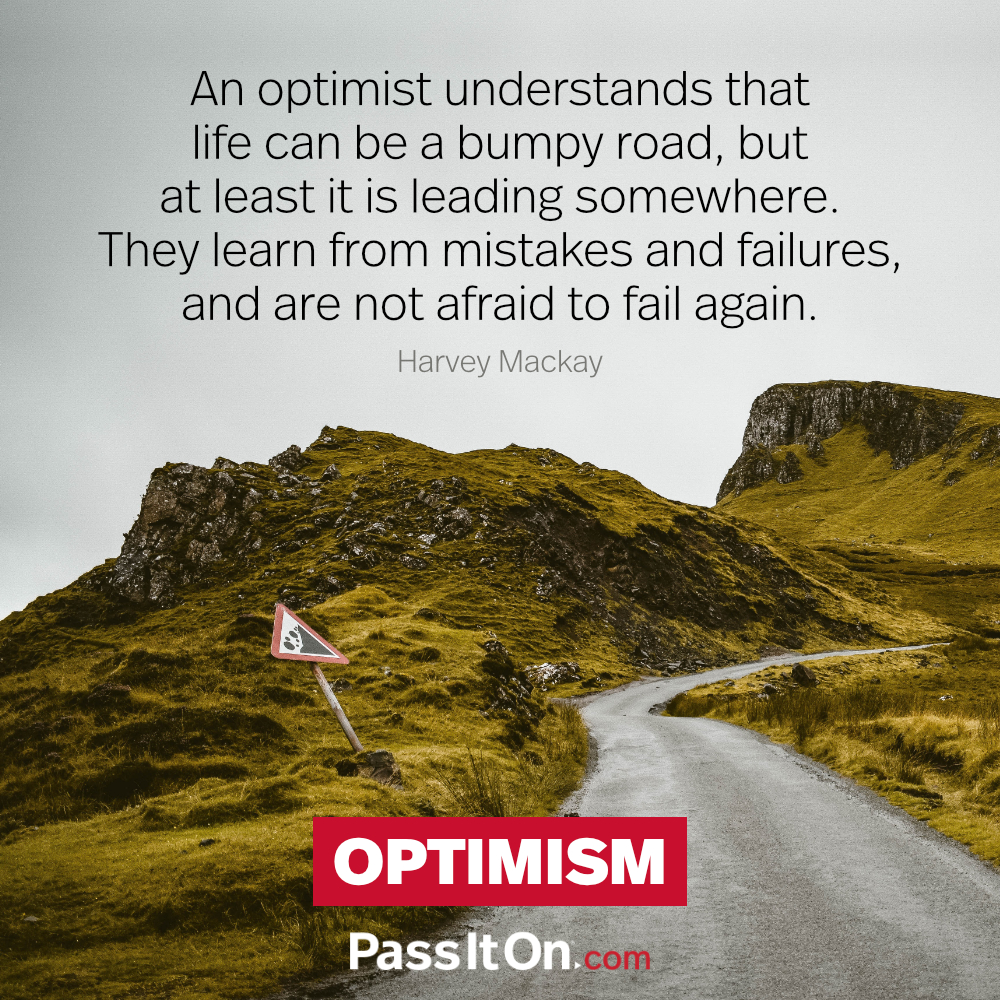An optimist understands that life can be a bumpy road, but at least it is leading somewhere. They learn from mistakes and failures, and are not afraid to fail again. —Harvey Mackay
