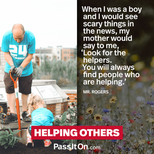 When I was a boy and I would see scary things in the news, my mother would say to me, 'Look for the helpers. You will always find people who are helping.' #<Author:0x00007fb168e15778>