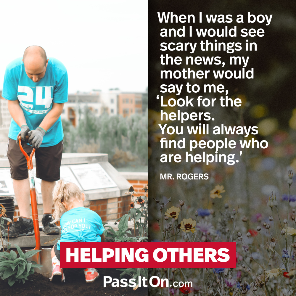 When I Was A Boy And I Would See Scary Things In The News My Mother Would Say To Me Look For The Helpers You Will Always Find People Who Are Helping