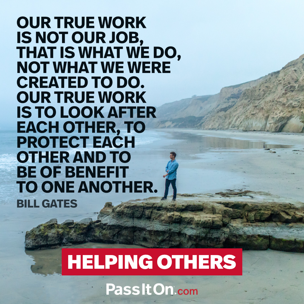 Our true work is not our job, that is what we do, not what we were created to do. Our true work is to look after each other, to protect each other and to be of benefit to one another. —Bill Gates