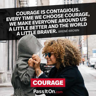 Courage is contagious. Every time we choose courage, we make everyone around us a little better and the world a little braver. #<Author:0x00007f15096d3358>