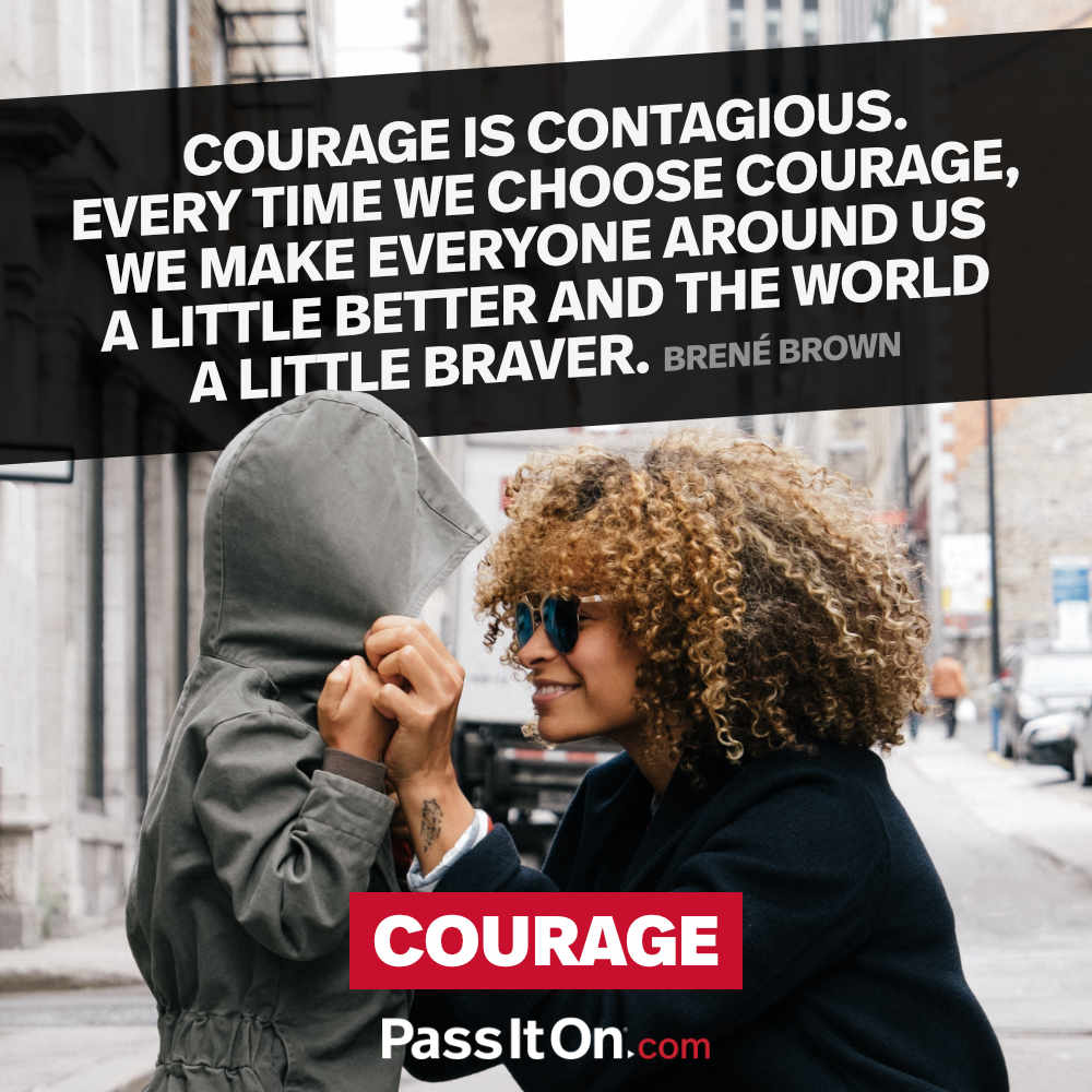 Courage is contagious. Every time we choose courage, we make everyone around us a little better and the world a little braver. —Brené Brown