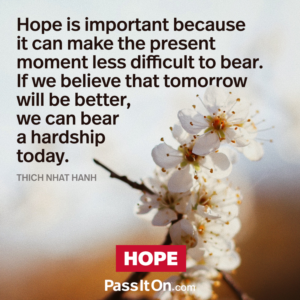 "Hope is important because it can make the present moment less difficult to  bear. If we believe that tomorrow will be better, we can bear a hardship  today."" —Thich Nhat Hanh 